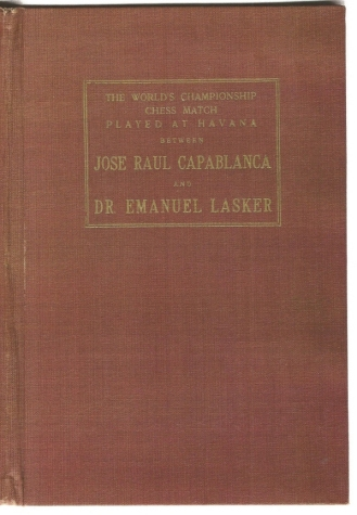 The World's Championship Chess Match Played at Havana between Jose Raul Capablanca and Dr Emauel Lasker with an introduction, the socres of all the games annotated by the champion. Together with Statistical matter and the biographies of the two master